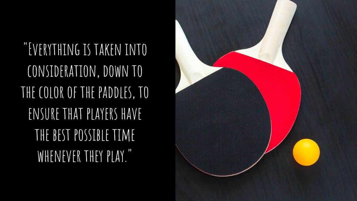 """""""Everything is taken into consideration, down to the color of the paddles, to ensure that players have the best possible time whenever they play."""""""
